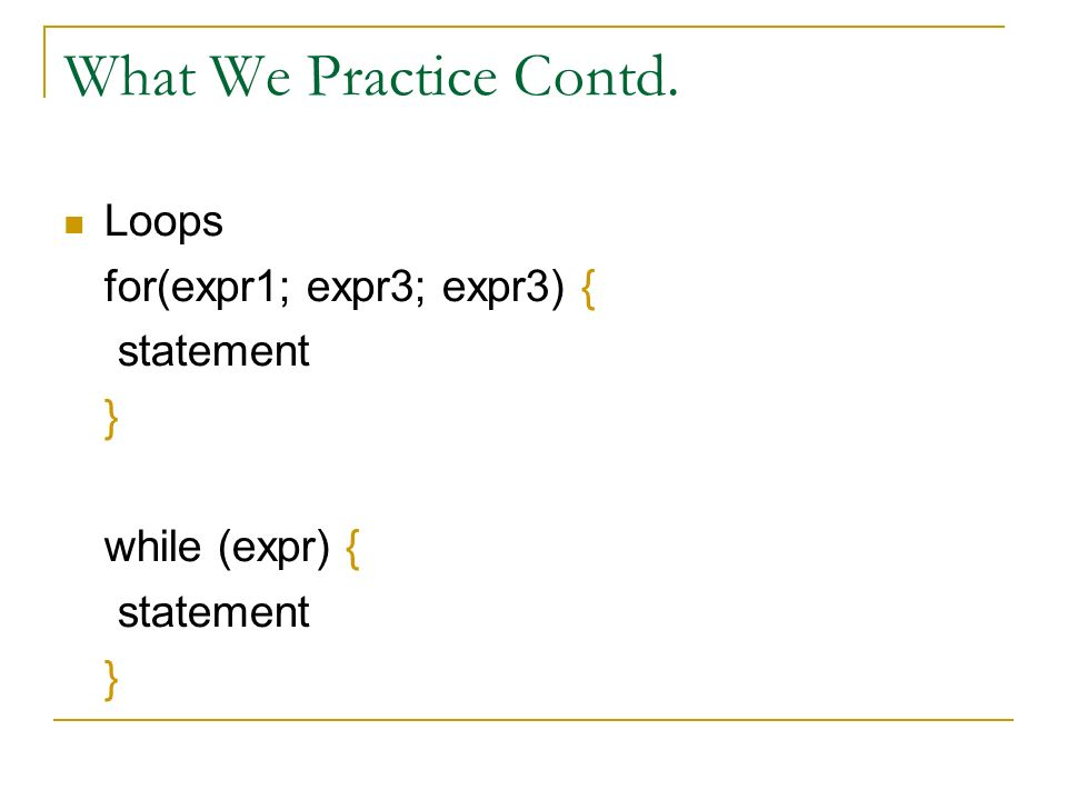 What We Practice Contd. Loops for(expr1; expr3; expr3) { statement } while (expr) { statement }
