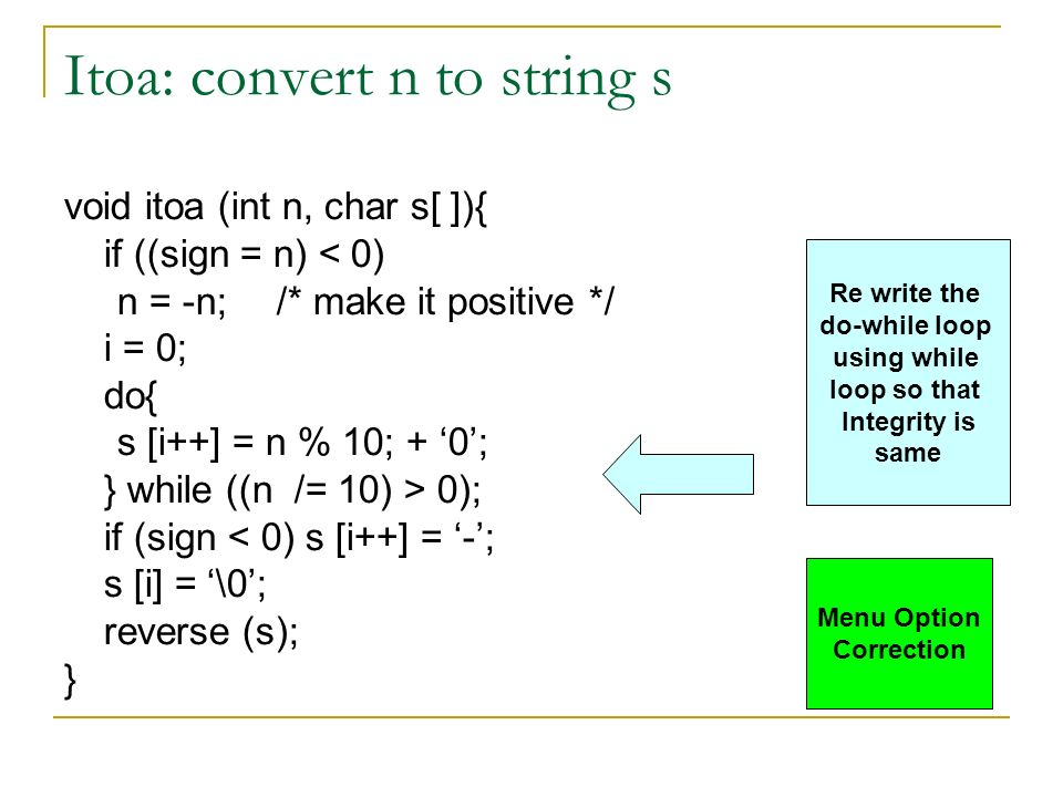 Itoa: convert n to string s void itoa (int n, char s[ ]){ if ((sign = n) < 0) n = -n;/* make it positive */ i = 0; do{ s [i++] = n % 10; + 0; } while ((n /= 10) > 0); if (sign < 0) s [i++] = -; s [i] = \0; reverse (s); } Re write the do-while loop using while loop so that Integrity is same Menu Option Correction