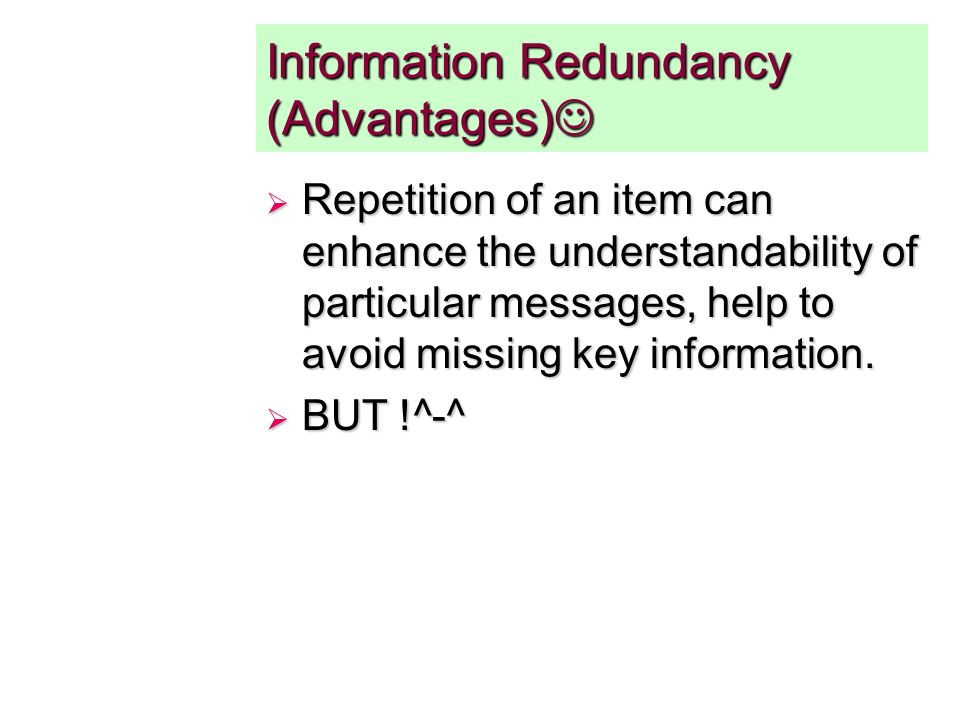 Information Redundancy (Advantages) Information Redundancy (Advantages) Repetition of an item can enhance the understandability of particular messages, help to avoid missing key information.