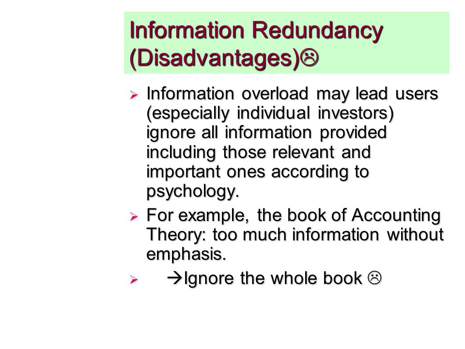 Information Redundancy (Disadvantages) Information Redundancy (Disadvantages) Information overload may lead users (especially individual investors) ignore all information provided including those relevant and important ones according to psychology.
