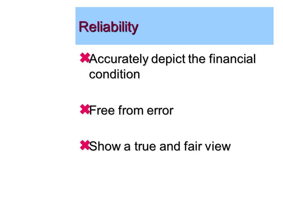 Reliability Accurately depict the financial condition Accurately depict the financial condition Free from error Free from error Show a true and fair view Show a true and fair view