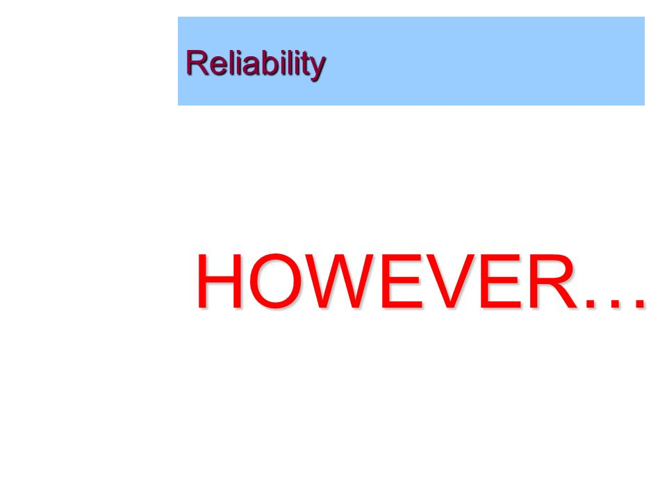 HOWEVER… Reliability