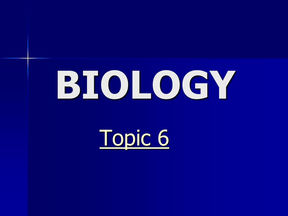 BIOLOGY Topic 6 Topic 6