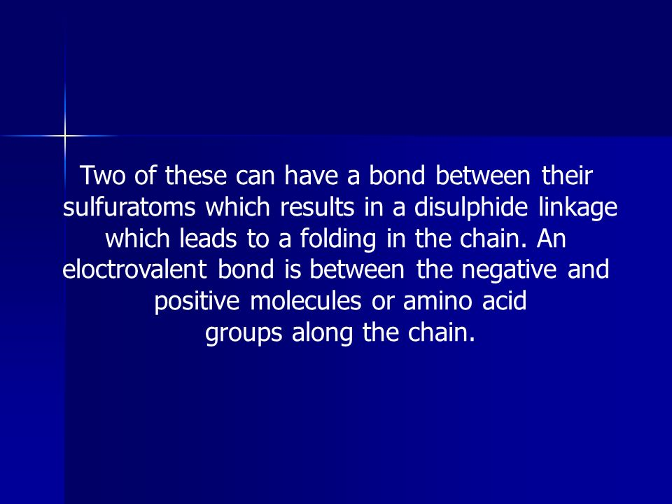 Two of these can have a bond between their sulfuratoms which results in a disulphide linkage which leads to a folding in the chain. An eloctrovalent b