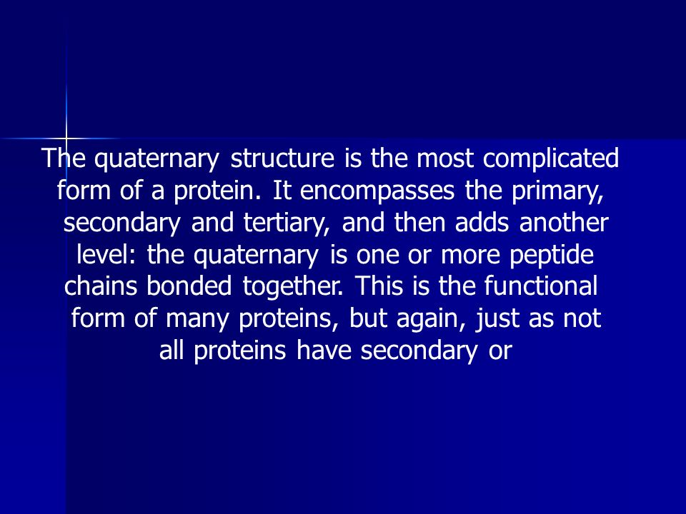 The quaternary structure is the most complicated form of a protein. It encompasses the primary, secondary and tertiary, and then adds another level: t