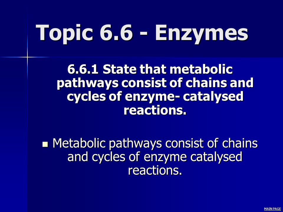 Topic 6.6 - Enzymes 6.6.1 State that metabolic pathways consist of chains and cycles of enzyme- catalysed reactions. Metabolic pathways consist of cha