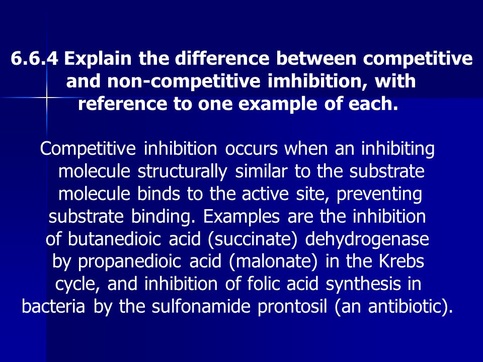 6.6.4 Explain the difference between competitive and non-competitive imhibition, with reference to one example of each. Competitive inhibition occurs