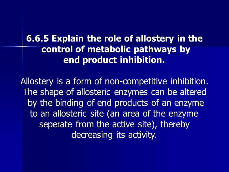 6.6.5 Explain the role of allostery in the control of metabolic pathways by end product inhibition. Allostery is a form of non-competitive inhibition.
