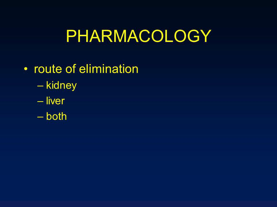PHARMACOLOGY route of elimination –kidney –liver –both