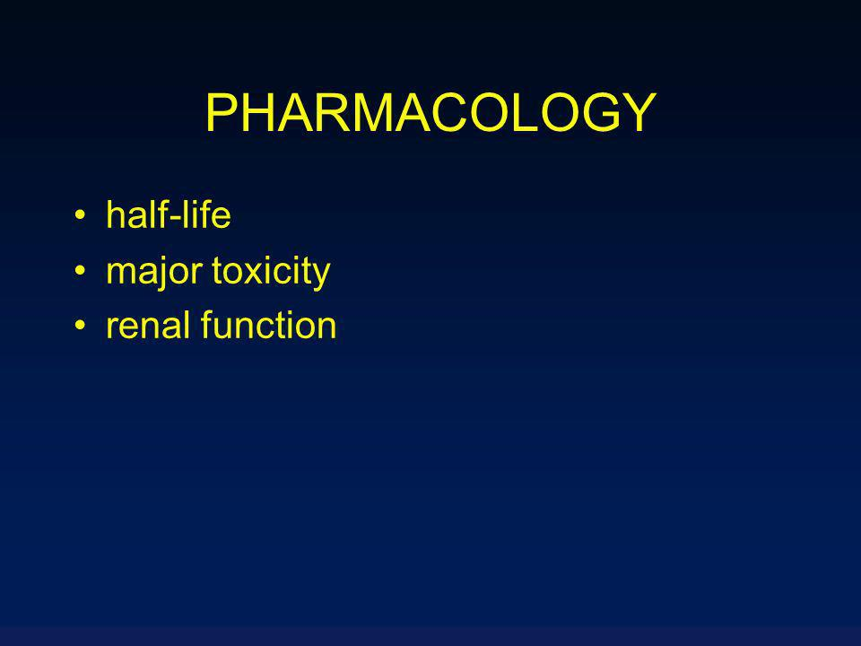 PHARMACOLOGY half-life major toxicity renal function