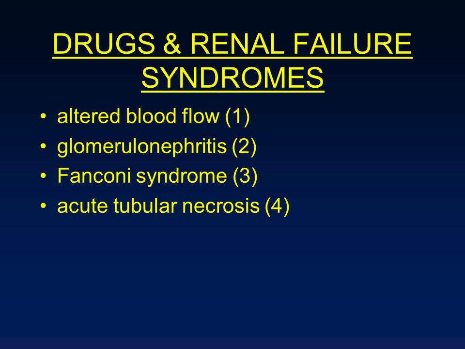 DRUGS & RENAL FAILURE SYNDROMES altered blood flow (1) glomerulonephritis (2) Fanconi syndrome (3) acute tubular necrosis (4)