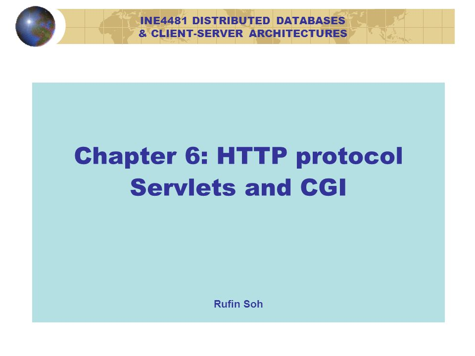 Chapter 6: HTTP protocol Servlets and CGI Rufin Soh INE4481 DISTRIBUTED DATABASES & CLIENT-SERVER ARCHITECTURES