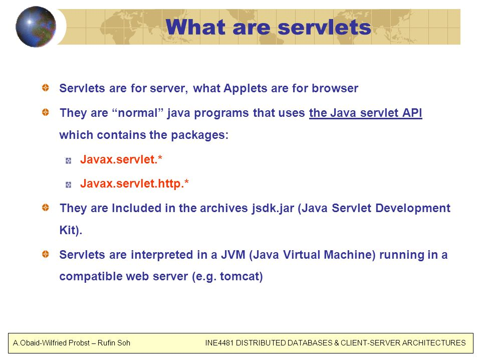 What are servlets Servlets are for server, what Applets are for browser They are normal java programs that uses the Java servlet API which contains the packages: Javax.servlet.* Javax.servlet.http.* They are Included in the archives jsdk.jar (Java Servlet Development Kit).