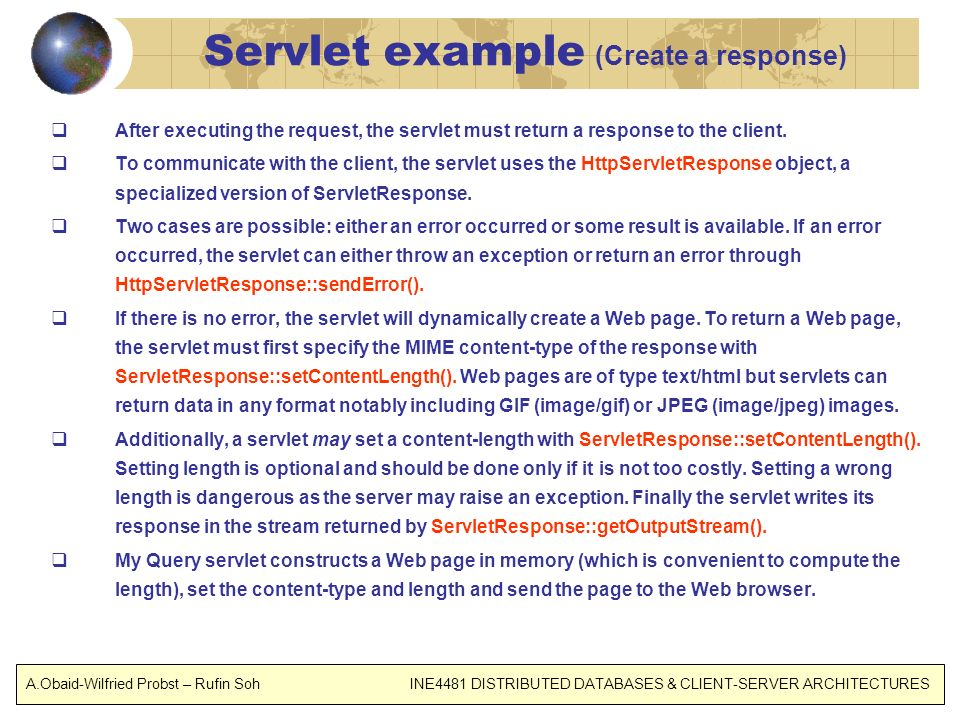 Servlet example (Create a response) After executing the request, the servlet must return a response to the client.