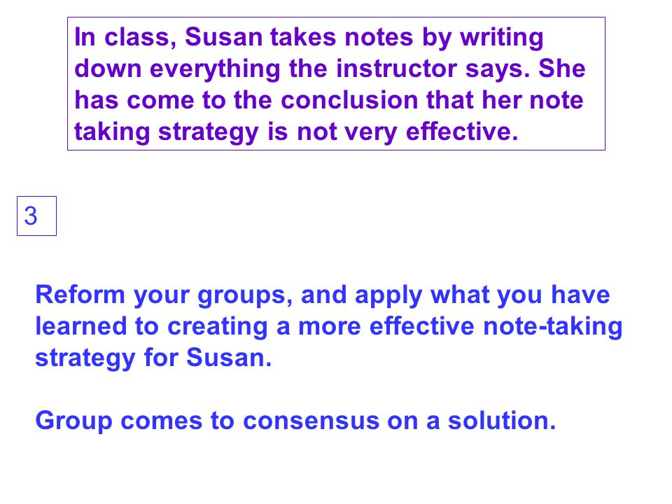 Reform your groups, and apply what you have learned to creating a more effective note-taking strategy for Susan.