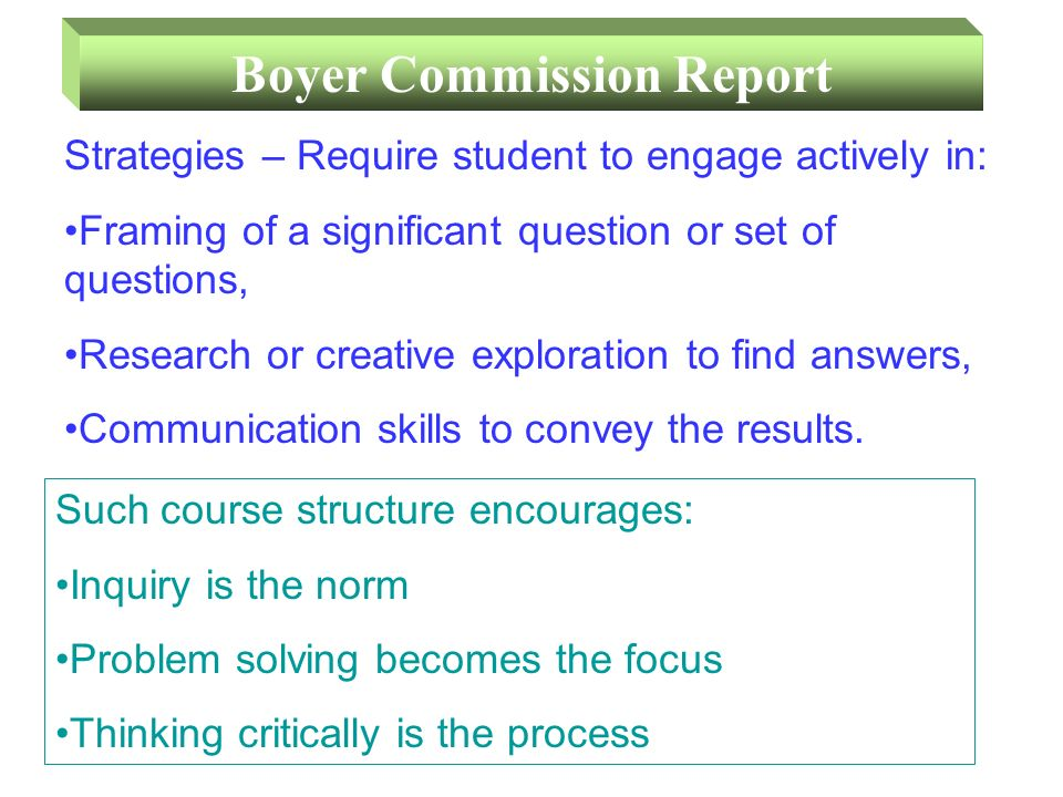 Boyer Commission Report Strategies – Require student to engage actively in: Framing of a significant question or set of questions, Research or creative exploration to find answers, Communication skills to convey the results.