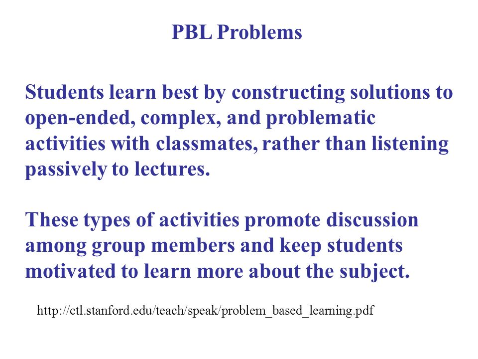 Students learn best by constructing solutions to open-ended, complex, and problematic activities with classmates, rather than listening passively to lectures.