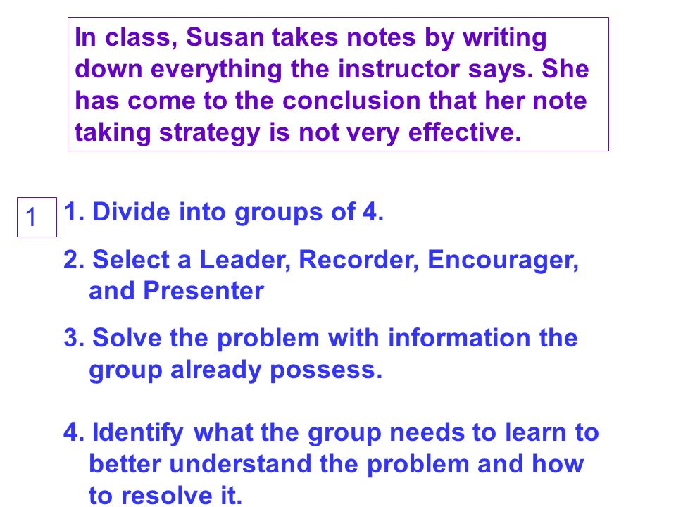 In class, Susan takes notes by writing down everything the instructor says.