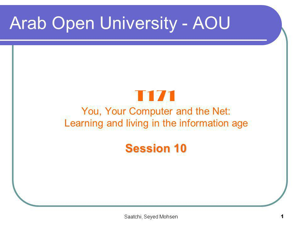 Saatchi, Seyed Mohsen1 Arab Open University - AOU T171 You, Your Computer and the Net: Learning and living in the information age Session 10