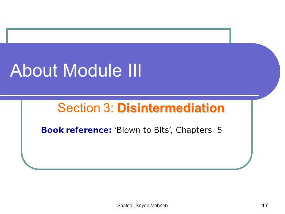 Saatchi, Seyed Mohsen 17 About Module III Disintermediation Section 3: Disintermediation Book reference: Blown to Bits, Chapters 5