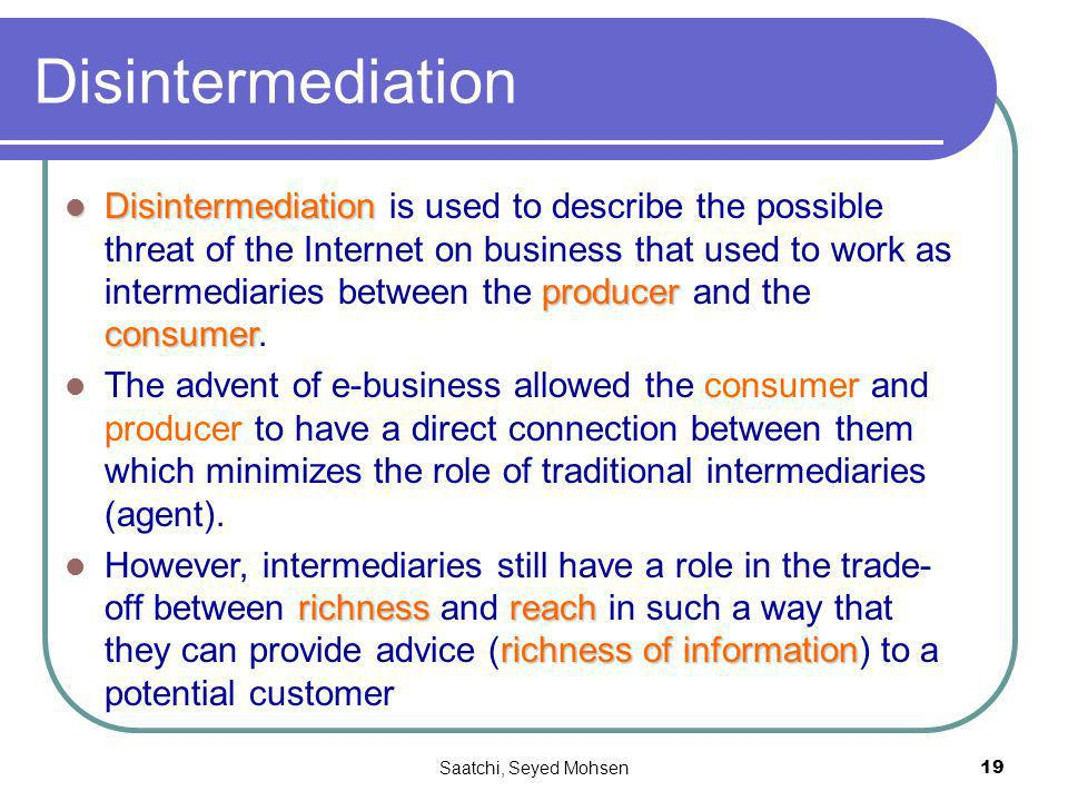 Saatchi, Seyed Mohsen19 Disintermediation Disintermediation producer consumer Disintermediation is used to describe the possible threat of the Internet on business that used to work as intermediaries between the producer and the consumer.