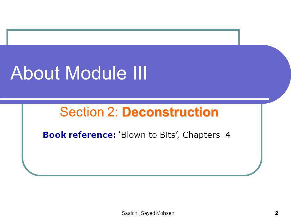 Saatchi, Seyed Mohsen 2 About Module III Deconstruction Section 2: Deconstruction Book reference: Blown to Bits, Chapters 4
