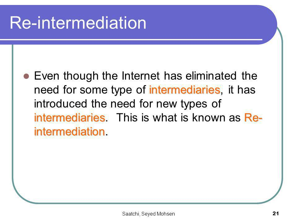 Saatchi, Seyed Mohsen21 Re-intermediation intermediaries intermediariesRe- intermediation Even though the Internet has eliminated the need for some type of intermediaries, it has introduced the need for new types of intermediaries.