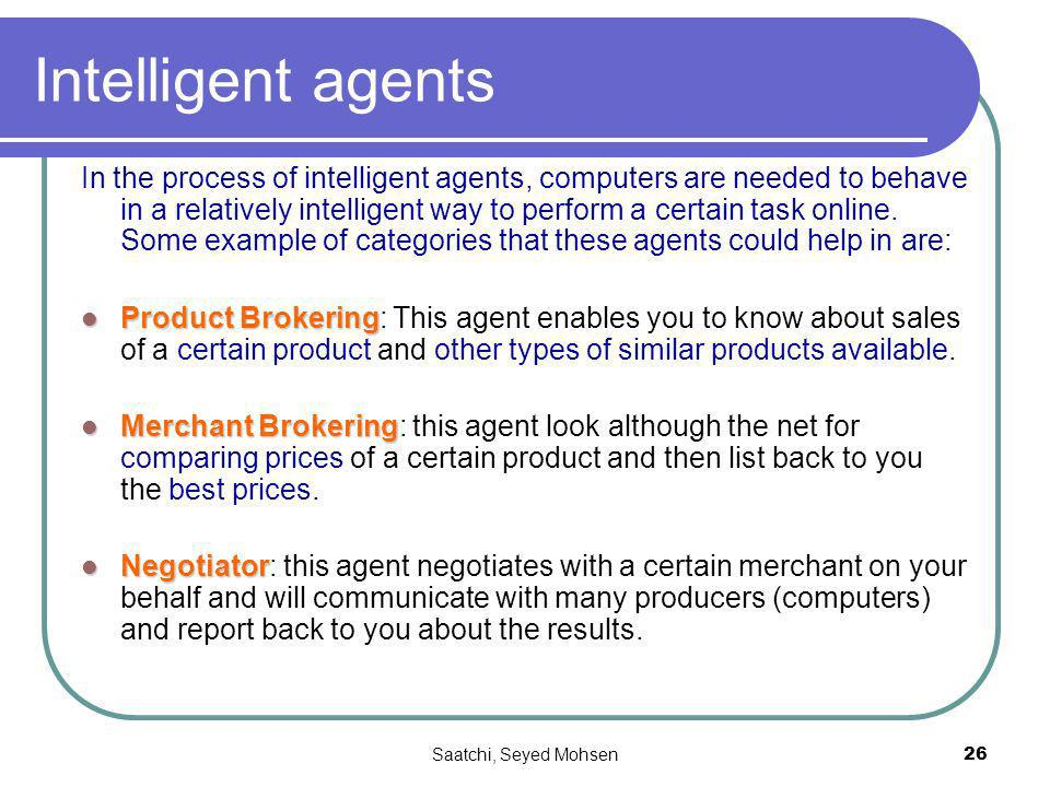 Saatchi, Seyed Mohsen26 Intelligent agents In the process of intelligent agents, computers are needed to behave in a relatively intelligent way to perform a certain task online.