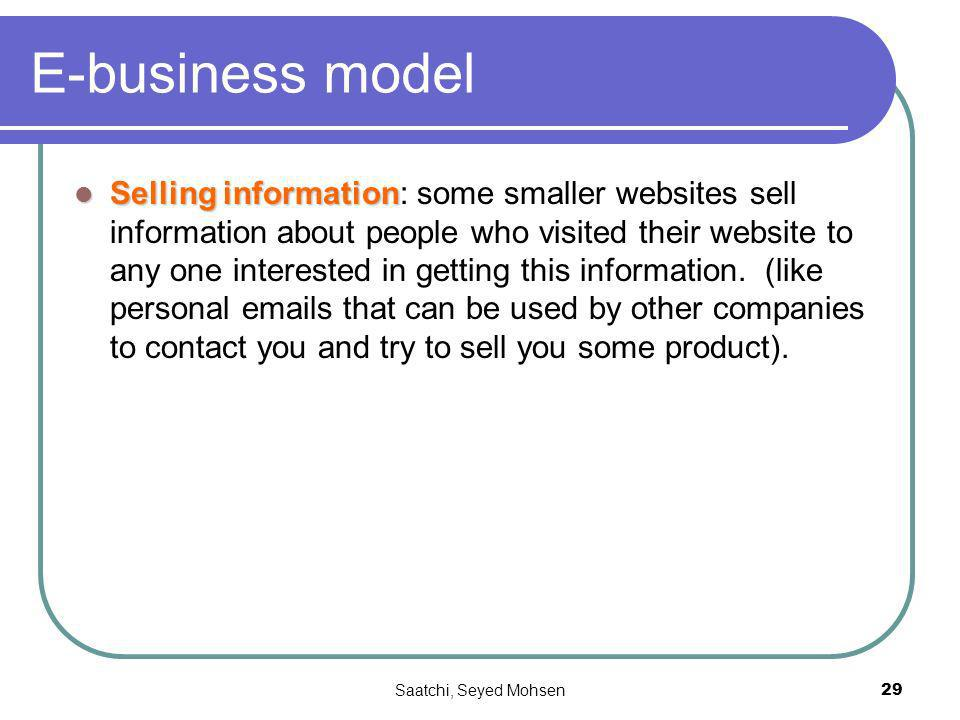 Saatchi, Seyed Mohsen29 E-business model Selling information Selling information: some smaller websites sell information about people who visited their website to any one interested in getting this information.