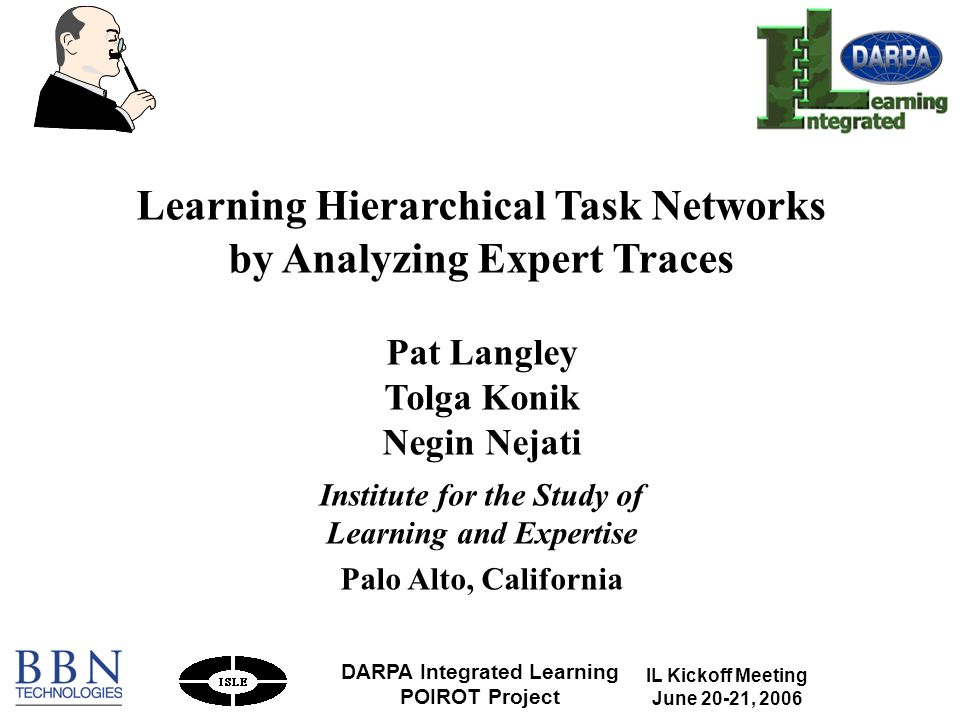 IL Kickoff Meeting June 20-21, 2006 DARPA Integrated Learning POIROT Project 1 Learning Hierarchical Task Networks by Analyzing Expert Traces Pat Langley Tolga Konik Negin Nejati Institute for the Study of Learning and Expertise Palo Alto, California