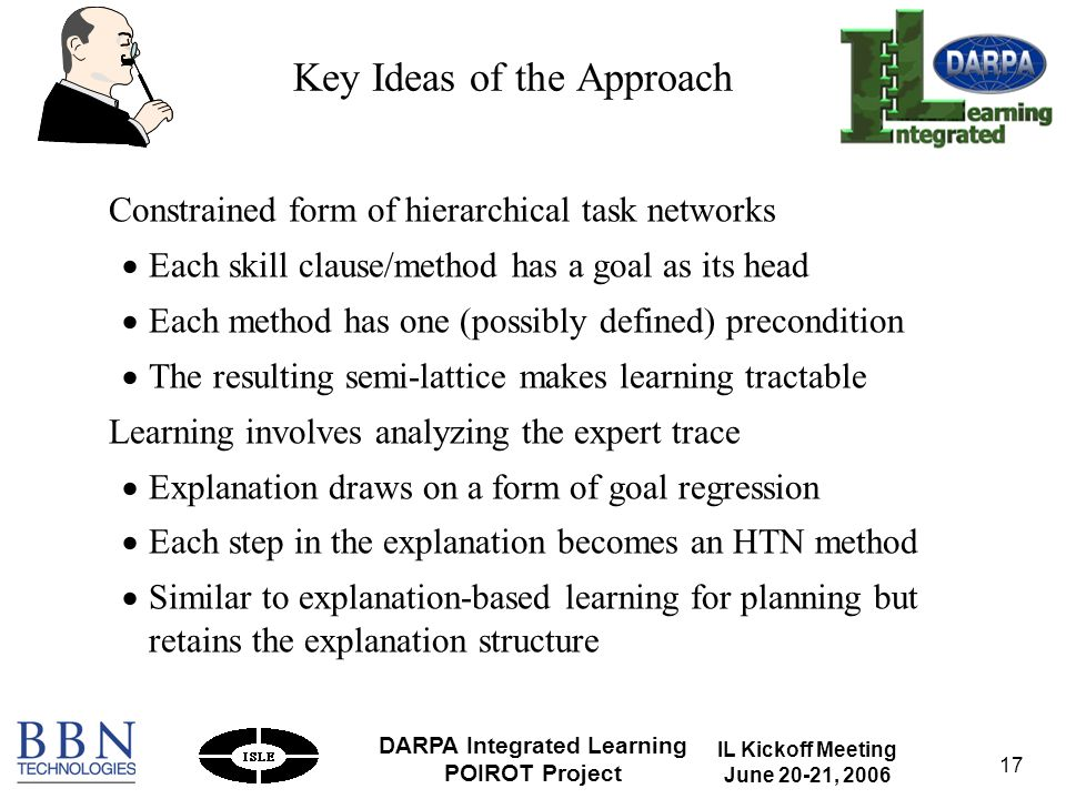 IL Kickoff Meeting June 20-21, 2006 DARPA Integrated Learning POIROT Project 17 Key Ideas of the Approach Constrained form of hierarchical task networks Each skill clause/method has a goal as its head Each method has one (possibly defined) precondition The resulting semi-lattice makes learning tractable Learning involves analyzing the expert trace Explanation draws on a form of goal regression Each step in the explanation becomes an HTN method Similar to explanation-based learning for planning but retains the explanation structure