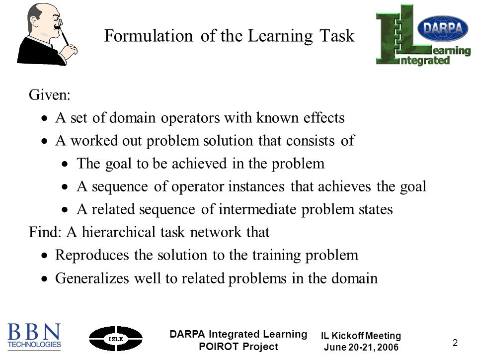 IL Kickoff Meeting June 20-21, 2006 DARPA Integrated Learning POIROT Project 2 Formulation of the Learning Task Given: A set of domain operators with known effects A worked out problem solution that consists of The goal to be achieved in the problem A sequence of operator instances that achieves the goal A related sequence of intermediate problem states Find: A hierarchical task network that Reproduces the solution to the training problem Generalizes well to related problems in the domain