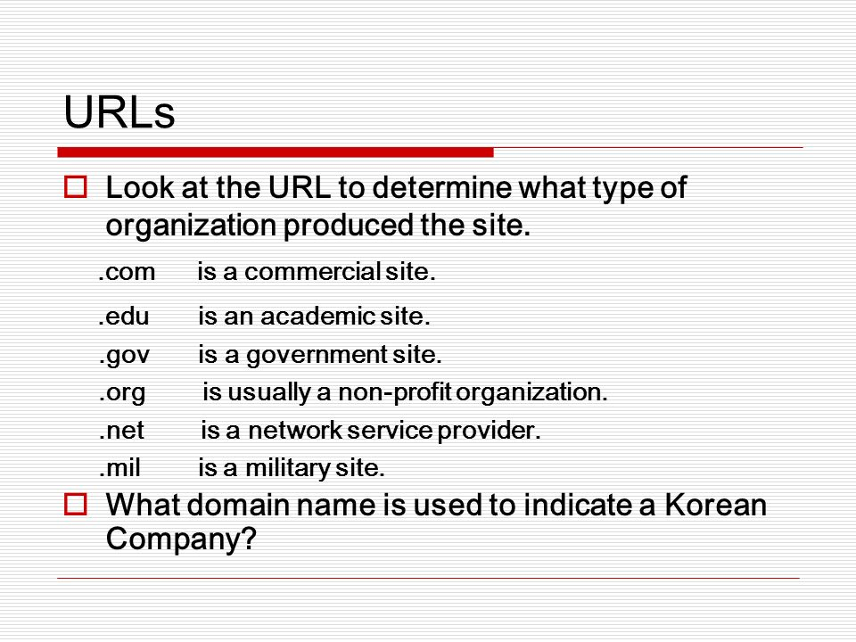 URLs Look at the URL to determine what type of organization produced the site..com is a commercial site..edu is an academic site..gov is a government