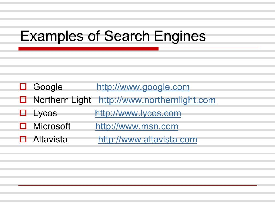 Examples of Search Engines Google http://www.google.comttp://www.google.com Northern Light http://www.northernlight.comttp://www.northernlight.com Lyc