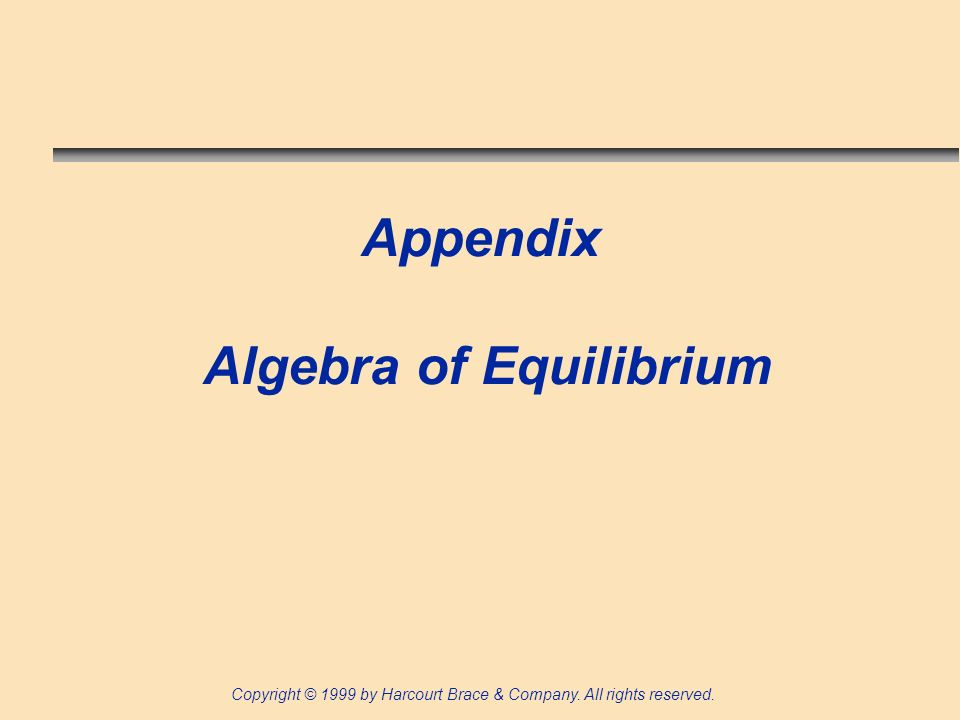Copyright © 1999 by Harcourt Brace & Company. All rights reserved. Appendix Algebra of Equilibrium