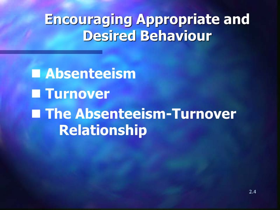 2.4 Encouraging Appropriate and Desired Behaviour n Absenteeism n Turnover n The Absenteeism-Turnover Relationship