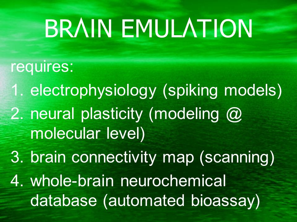 BRAIN EMULATION requires: 1.electrophysiology (spiking models) 2.neural plasticity (modeling @ molecular level) 3.brain connectivity map (scanning) 4.whole-brain neurochemical database (automated bioassay)