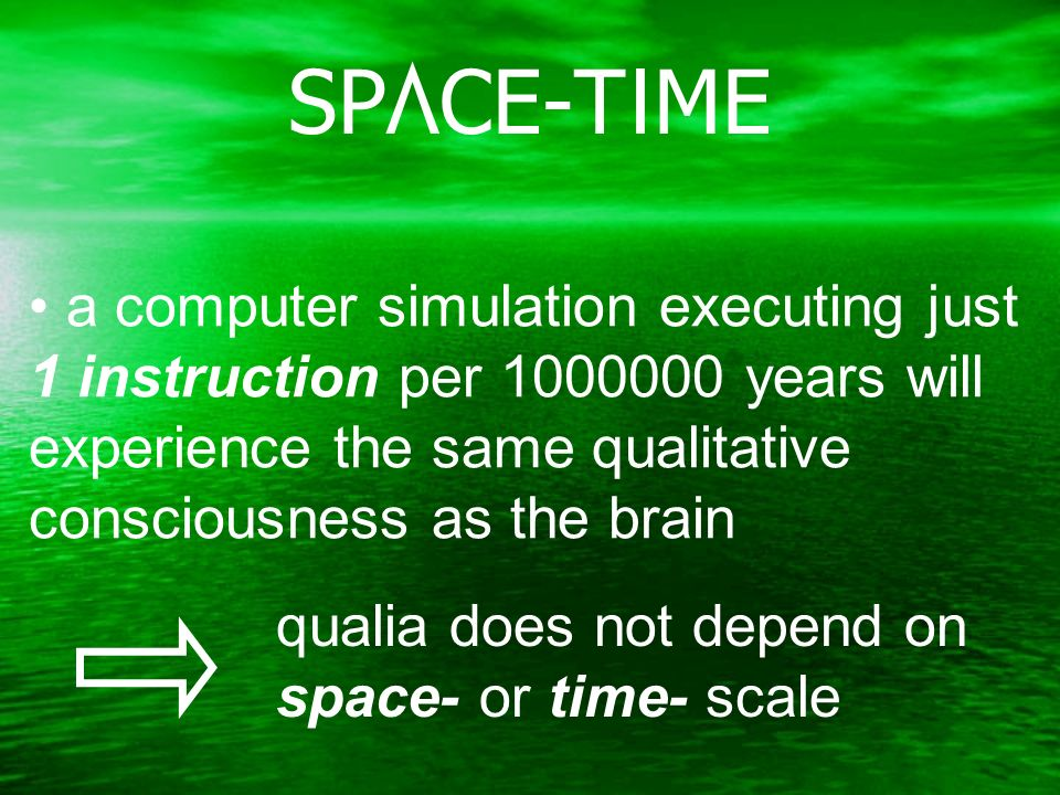 a computer simulation executing just 1 instruction per 1000000 years will experience the same qualitative consciousness as the brain qualia does not depend on space- or time- scale SPACE-TIME