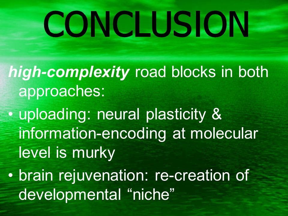 CONCLUSION high-complexity road blocks in both approaches: uploading: neural plasticity & information-encoding at molecular level is murky brain rejuvenation: re-creation of developmental niche