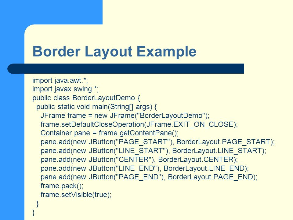 Border Layout Example import java.awt.*; import javax.swing.*; public class BorderLayoutDemo { public static void main(String[] args) { JFrame frame = new JFrame( BorderLayoutDemo ); frame.setDefaultCloseOperation(JFrame.EXIT_ON_CLOSE); Container pane = frame.getContentPane(); pane.add(new JButton( PAGE_START ), BorderLayout.PAGE_START); pane.add(new JButton( LINE_START ), BorderLayout.LINE_START); pane.add(new JButton( CENTER ), BorderLayout.CENTER); pane.add(new JButton( LINE_END ), BorderLayout.LINE_END); pane.add(new JButton( PAGE_END ), BorderLayout.PAGE_END); frame.pack(); frame.setVisible(true); }