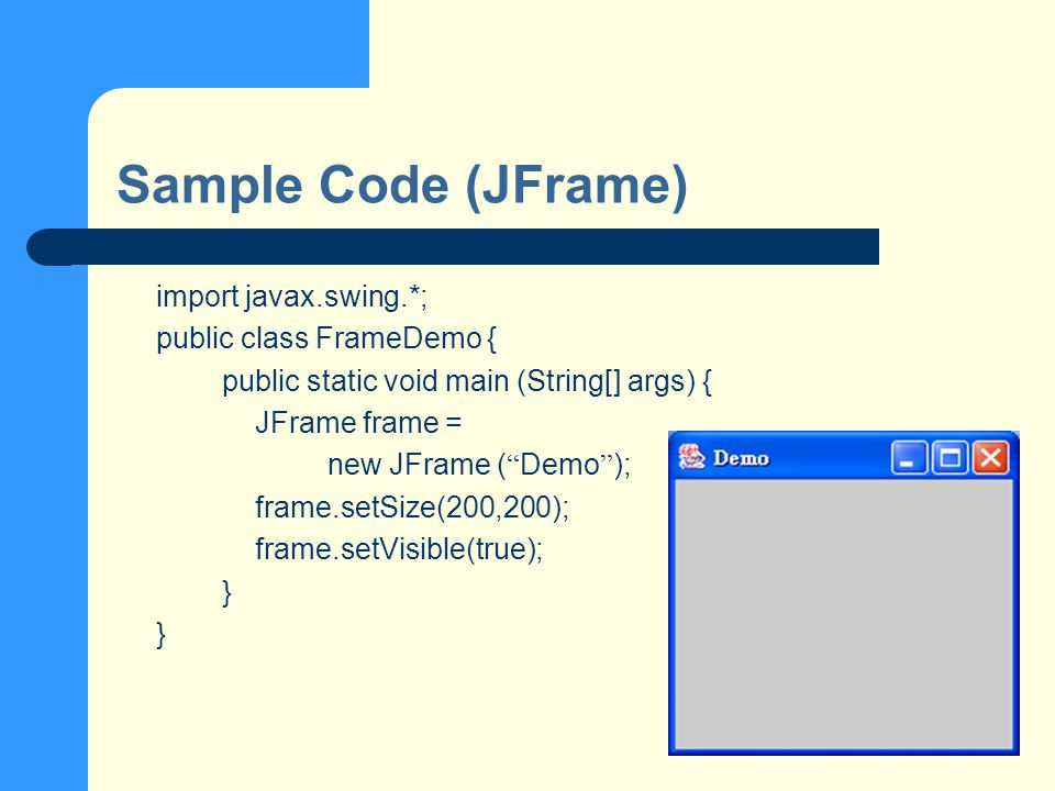 Sample Code (JFrame) import javax.swing.*; public class FrameDemo { public static void main (String[] args) { JFrame frame = new JFrame ( Demo ); frame.setSize(200,200); frame.setVisible(true); }