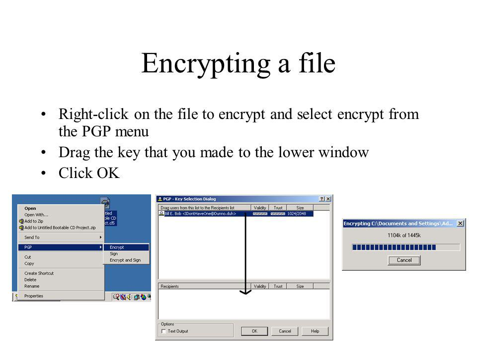 Encrypting a file Right-click on the file to encrypt and select encrypt from the PGP menu Drag the key that you made to the lower window Click OK