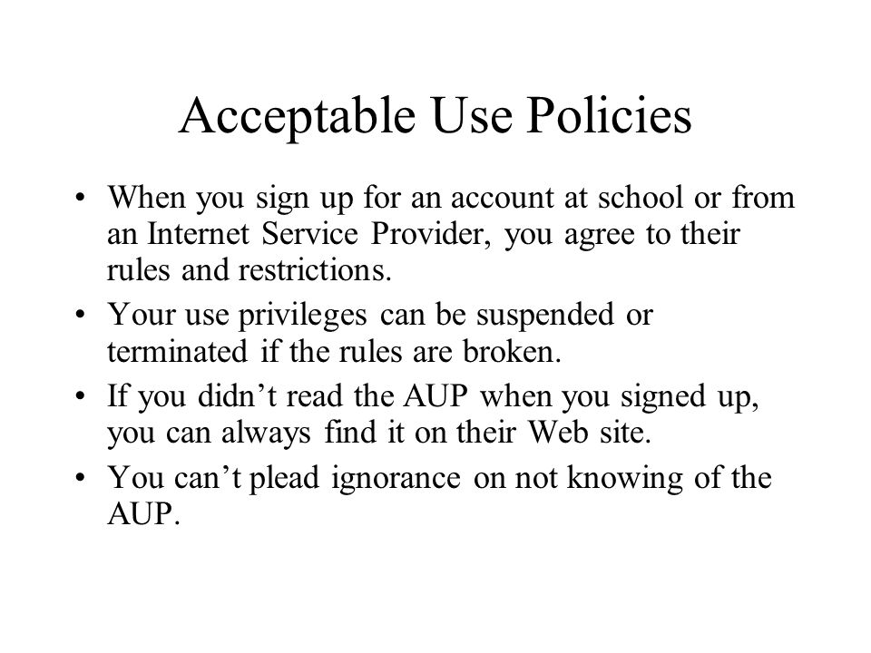 Acceptable Use Policies When you sign up for an account at school or from an Internet Service Provider, you agree to their rules and restrictions.