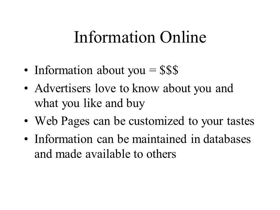 Information Online Information about you = $$$ Advertisers love to know about you and what you like and buy Web Pages can be customized to your tastes Information can be maintained in databases and made available to others