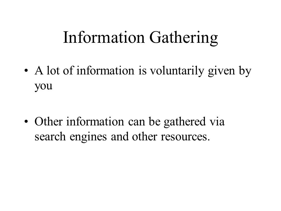 Information Gathering A lot of information is voluntarily given by you Other information can be gathered via search engines and other resources.
