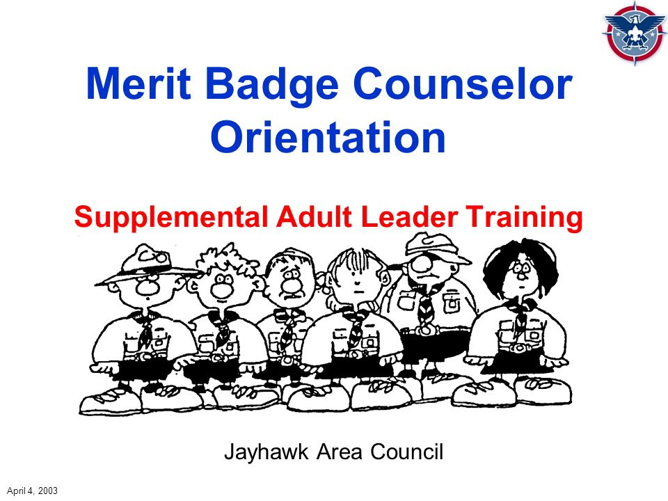 Merit Badge Counselor Orientation Supplemental Adult Leader Training Jayhawk Area Council April 4, 2003