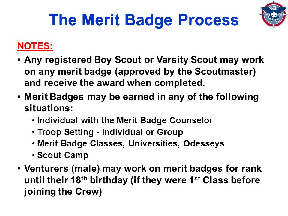 The Merit Badge Process NOTES: Any registered Boy Scout or Varsity Scout may work on any merit badge (approved by the Scoutmaster) and receive the award when completed.