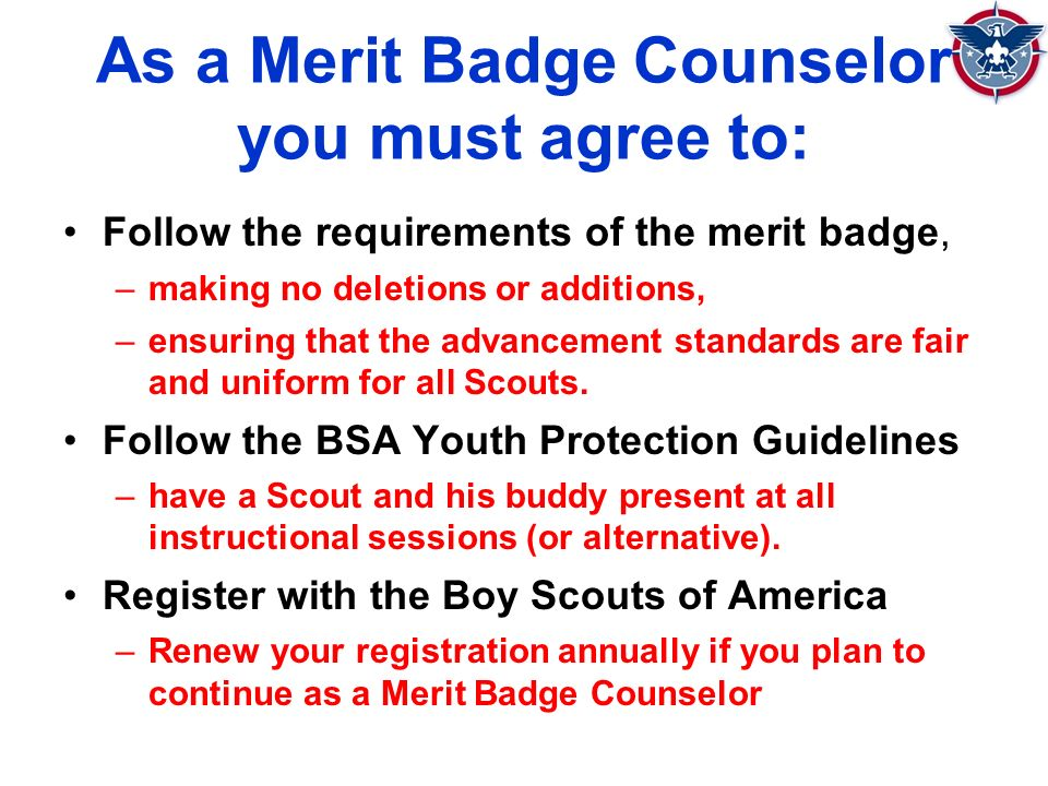 As a Merit Badge Counselor you must agree to: Follow the requirements of the merit badge, –making no deletions or additions, –ensuring that the advancement standards are fair and uniform for all Scouts.