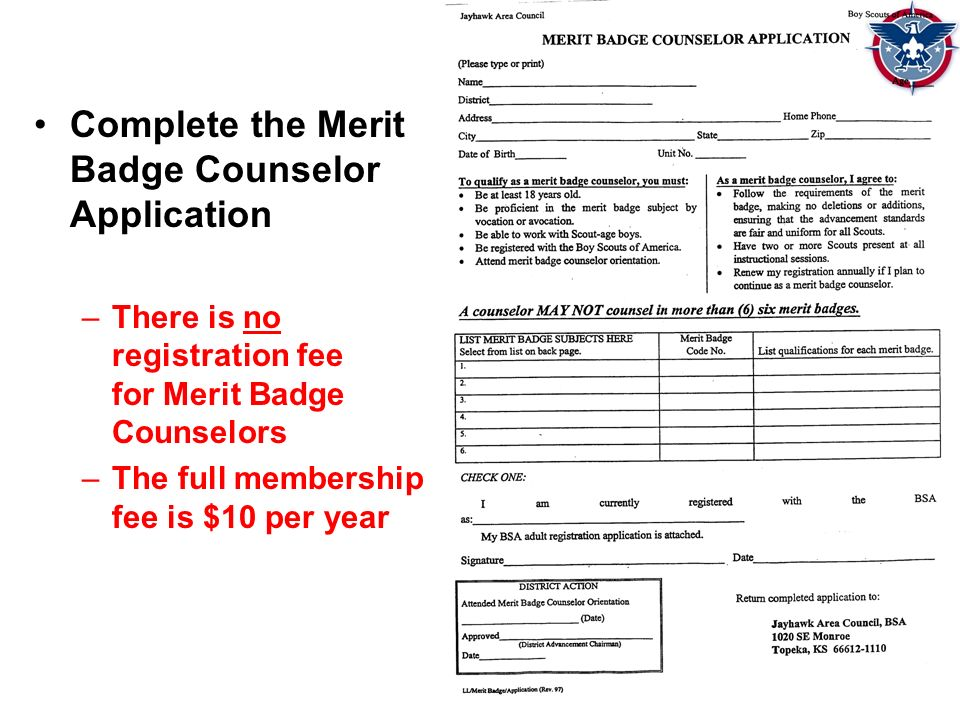 Complete the Merit Badge Counselor Application –There is no registration fee for Merit Badge Counselors –The full membership fee is $10 per year