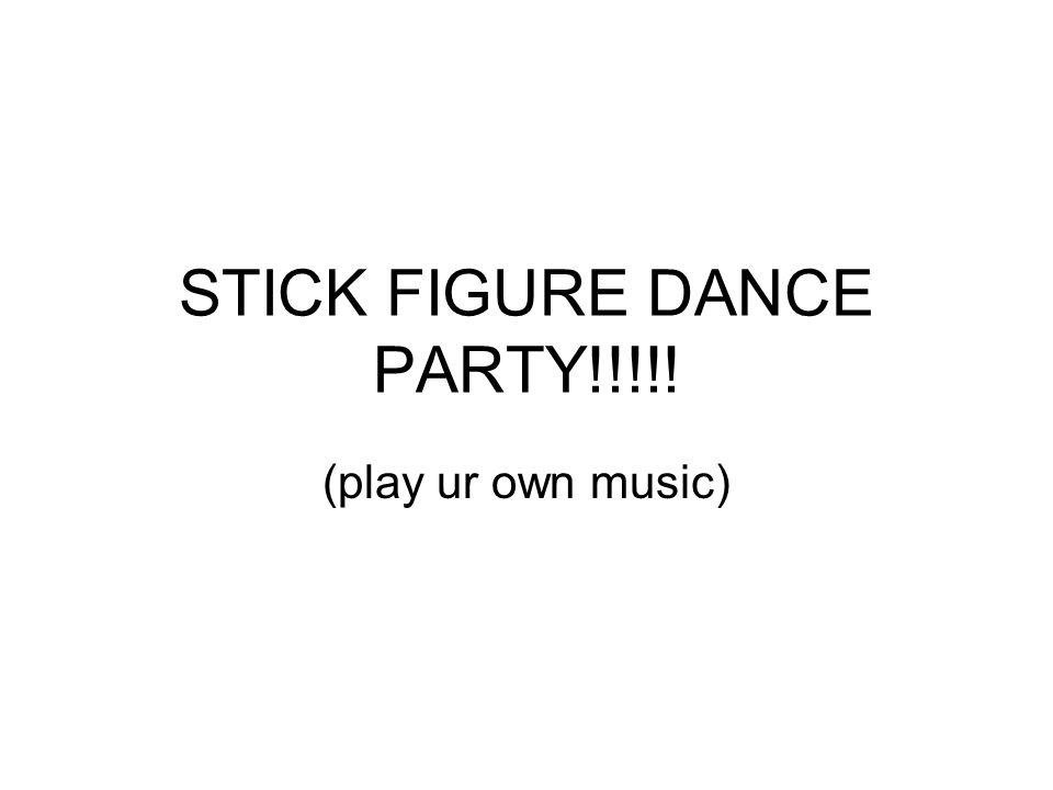 STICK FIGURE DANCE PARTY!!!!! (play ur own music)